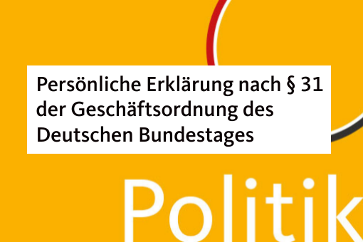 Persönliche Erklärung nach § 31 der Geschäftsordnung des Deutschen Bundestages